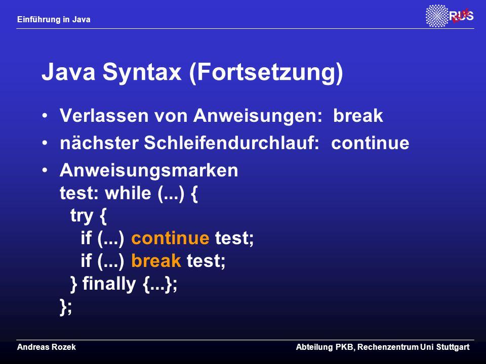 Einführung in Java Andreas RozekAbteilung PKB, Rechenzentrum Uni Stuttgart Java Syntax (Fortsetzung) Verlassen von Anweisungen: break nächster Schleifendurchlauf: continue Anweisungsmarken test: while (...) { try { if (...) continue test; if (...) break test; } finally {...}; };