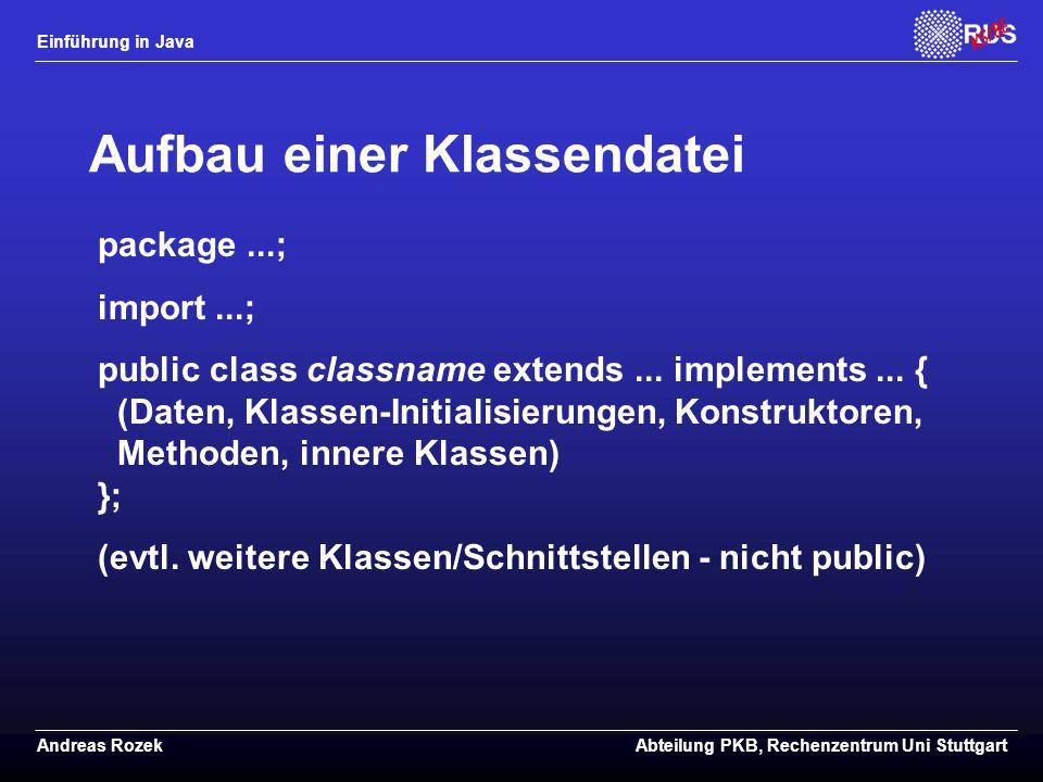 Einführung in Java Andreas RozekAbteilung PKB, Rechenzentrum Uni Stuttgart Aufbau einer Klassendatei package...; import...; public class classname extends...