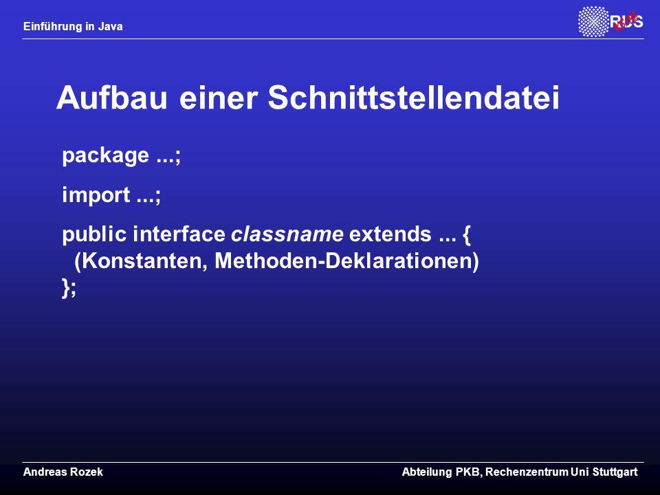 Einführung in Java Andreas RozekAbteilung PKB, Rechenzentrum Uni Stuttgart Aufbau einer Schnittstellendatei package...; import...; public interface classname extends...