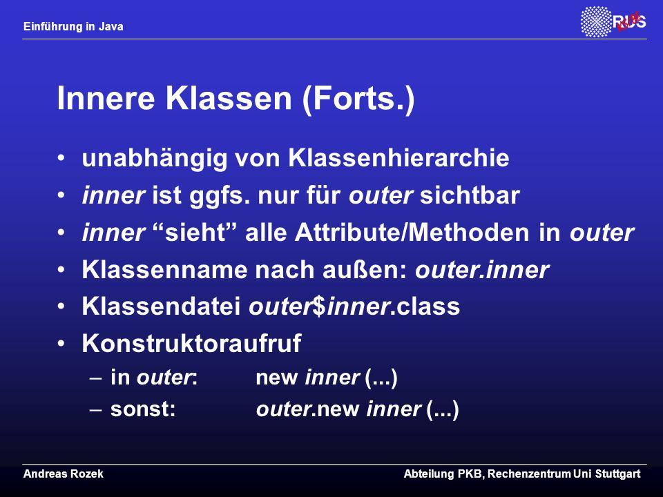 Einführung in Java Andreas RozekAbteilung PKB, Rechenzentrum Uni Stuttgart Innere Klassen (Forts.) unabhängig von Klassenhierarchie inner ist ggfs.