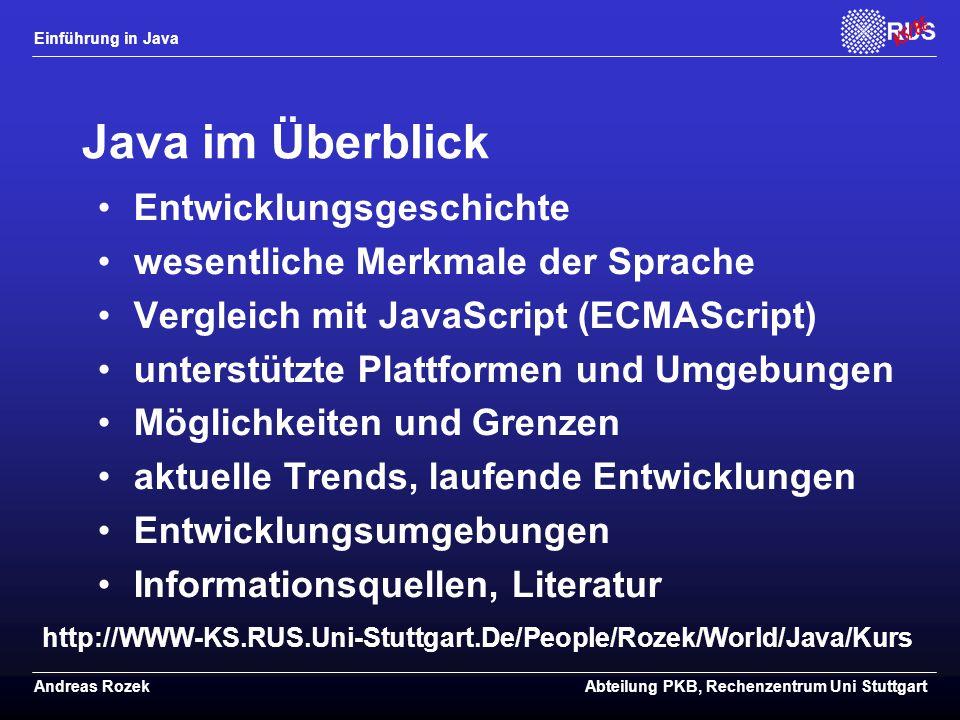 Einführung in Java Andreas RozekAbteilung PKB, Rechenzentrum Uni Stuttgart Java im Überblick Entwicklungsgeschichte wesentliche Merkmale der Sprache Vergleich mit JavaScript (ECMAScript) unterstützte Plattformen und Umgebungen Möglichkeiten und Grenzen aktuelle Trends, laufende Entwicklungen Entwicklungsumgebungen Informationsquellen, Literatur http://WWW-KS.RUS.Uni-Stuttgart.De/People/Rozek/World/Java/Kurs