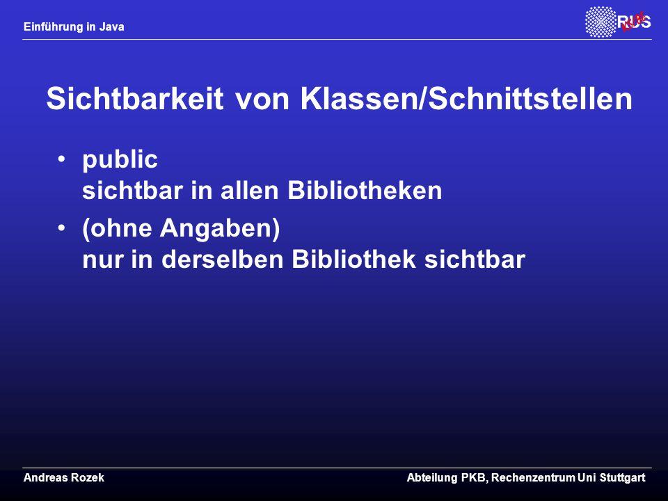 Einführung in Java Andreas RozekAbteilung PKB, Rechenzentrum Uni Stuttgart Sichtbarkeit von Klassen/Schnittstellen public sichtbar in allen Bibliotheken (ohne Angaben) nur in derselben Bibliothek sichtbar