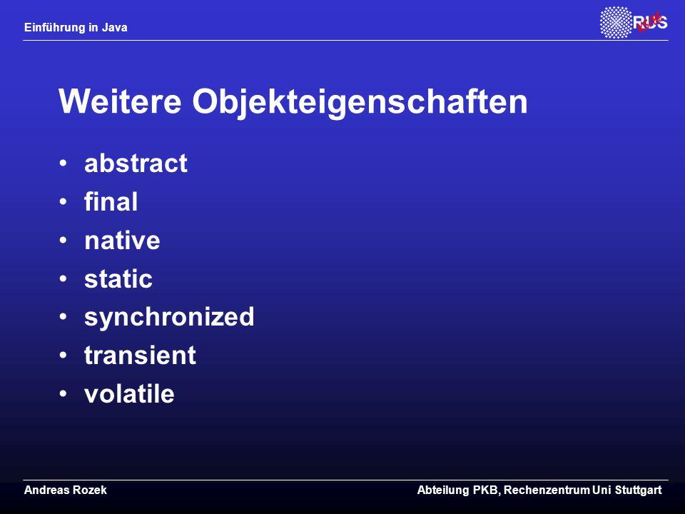 Einführung in Java Andreas RozekAbteilung PKB, Rechenzentrum Uni Stuttgart Weitere Objekteigenschaften abstract final native static synchronized transient volatile