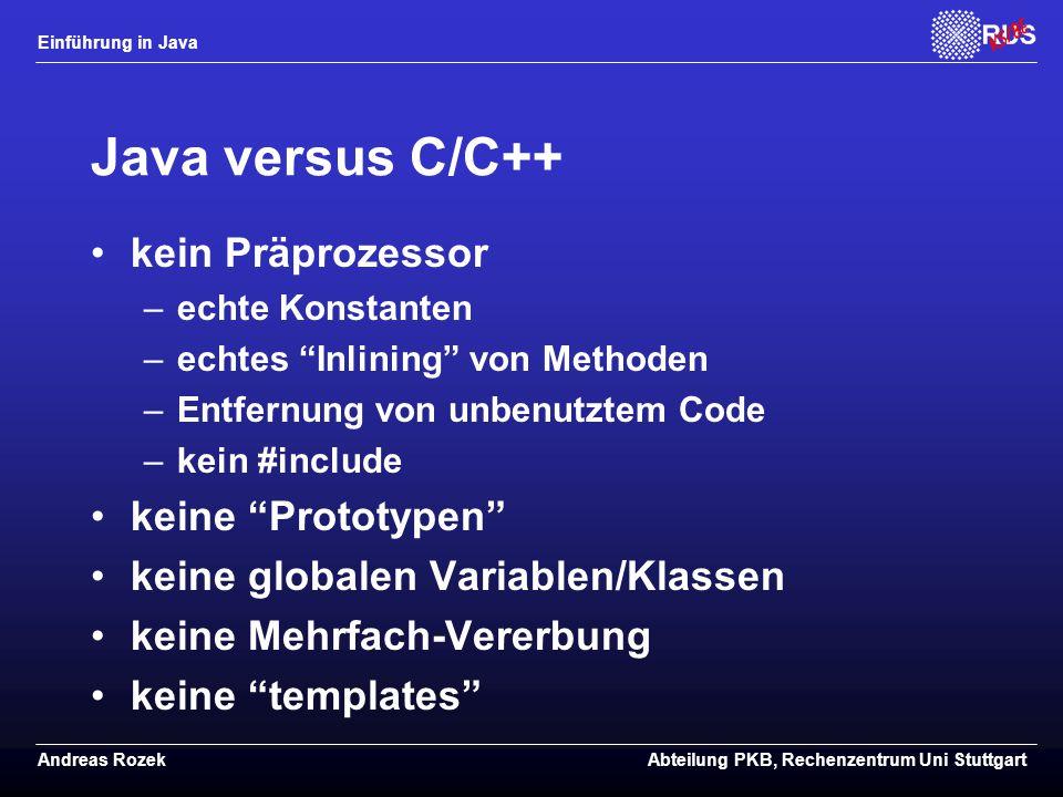 Einführung in Java Andreas RozekAbteilung PKB, Rechenzentrum Uni Stuttgart Java versus C/C++ kein Präprozessor –echte Konstanten –echtes Inlining von Methoden –Entfernung von unbenutztem Code –kein #include keine Prototypen keine globalen Variablen/Klassen keine Mehrfach-Vererbung keine templates