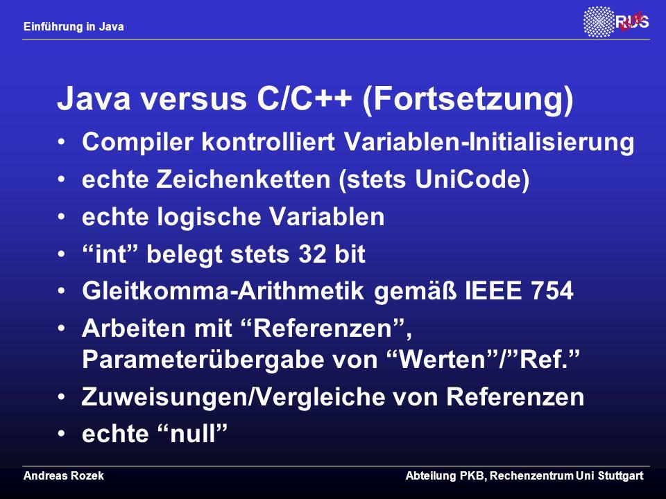 Einführung in Java Andreas RozekAbteilung PKB, Rechenzentrum Uni Stuttgart Java versus C/C++ (Fortsetzung) Compiler kontrolliert Variablen-Initialisierung echte Zeichenketten (stets UniCode) echte logische Variablen int belegt stets 32 bit Gleitkomma-Arithmetik gemäß IEEE 754 Arbeiten mit Referenzen , Parameterübergabe von Werten / Ref. Zuweisungen/Vergleiche von Referenzen echte null