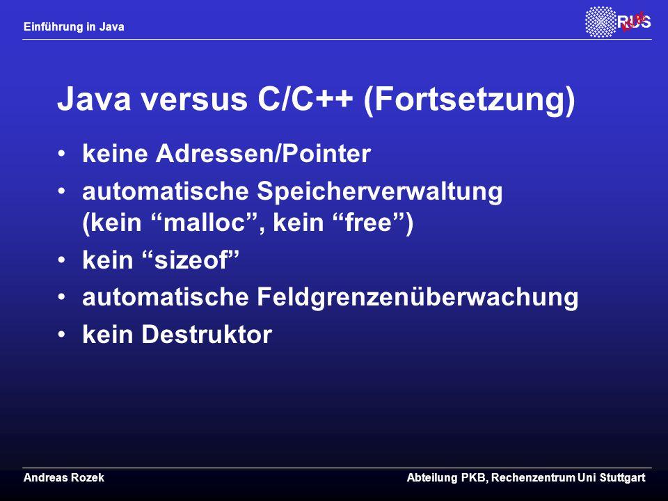 Einführung in Java Andreas RozekAbteilung PKB, Rechenzentrum Uni Stuttgart Java versus C/C++ (Fortsetzung) keine Adressen/Pointer automatische Speicherverwaltung (kein malloc , kein free ) kein sizeof automatische Feldgrenzenüberwachung kein Destruktor