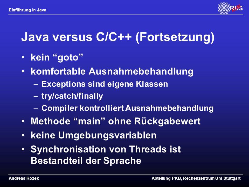 Einführung in Java Andreas RozekAbteilung PKB, Rechenzentrum Uni Stuttgart Java versus C/C++ (Fortsetzung) kein goto komfortable Ausnahmebehandlung –Exceptions sind eigene Klassen –try/catch/finally –Compiler kontrolliert Ausnahmebehandlung Methode main ohne Rückgabewert keine Umgebungsvariablen Synchronisation von Threads ist Bestandteil der Sprache