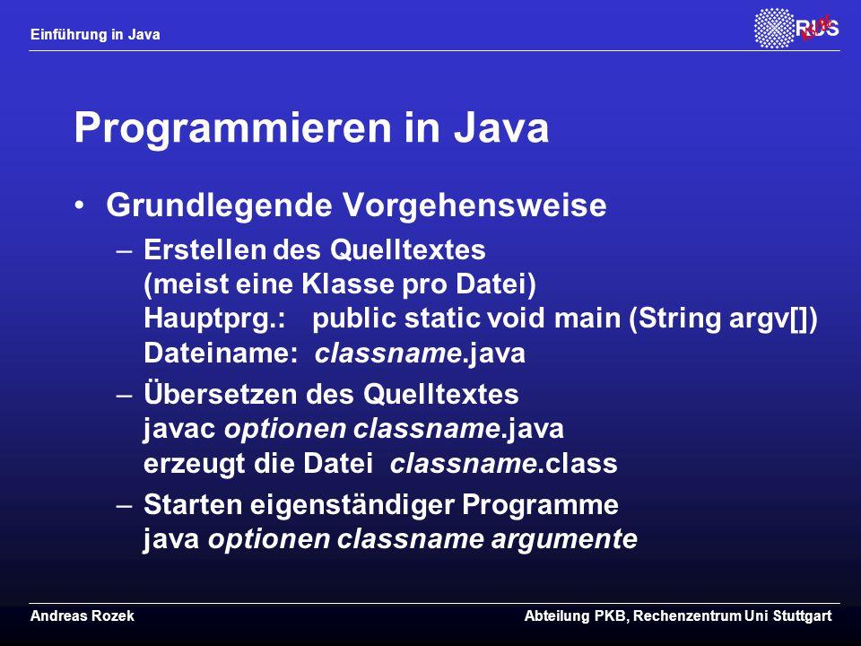 Einführung in Java Andreas RozekAbteilung PKB, Rechenzentrum Uni Stuttgart Programmieren in Java Grundlegende Vorgehensweise –Erstellen des Quelltextes (meist eine Klasse pro Datei) Hauptprg.: public static void main (String argv[]) Dateiname: classname.java –Übersetzen des Quelltextes javac optionen classname.java erzeugt die Datei classname.class –Starten eigenständiger Programme java optionen classname argumente