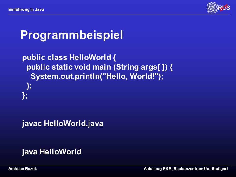 Einführung in Java Andreas RozekAbteilung PKB, Rechenzentrum Uni Stuttgart Programmbeispiel public class HelloWorld { public static void main (String args[ ]) { System.out.println( Hello, World! ); }; }; javac HelloWorld.java java HelloWorld