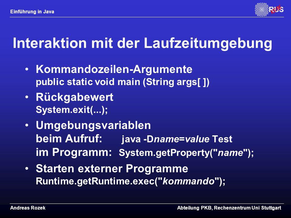 Einführung in Java Andreas RozekAbteilung PKB, Rechenzentrum Uni Stuttgart Interaktion mit der Laufzeitumgebung Kommandozeilen-Argumente public static void main (String args[ ]) Rückgabewert System.exit(...); Umgebungsvariablen beim Aufruf: java -Dname=value Test im Programm: System.getProperty( name ); Starten externer Programme Runtime.getRuntime.exec( kommando );