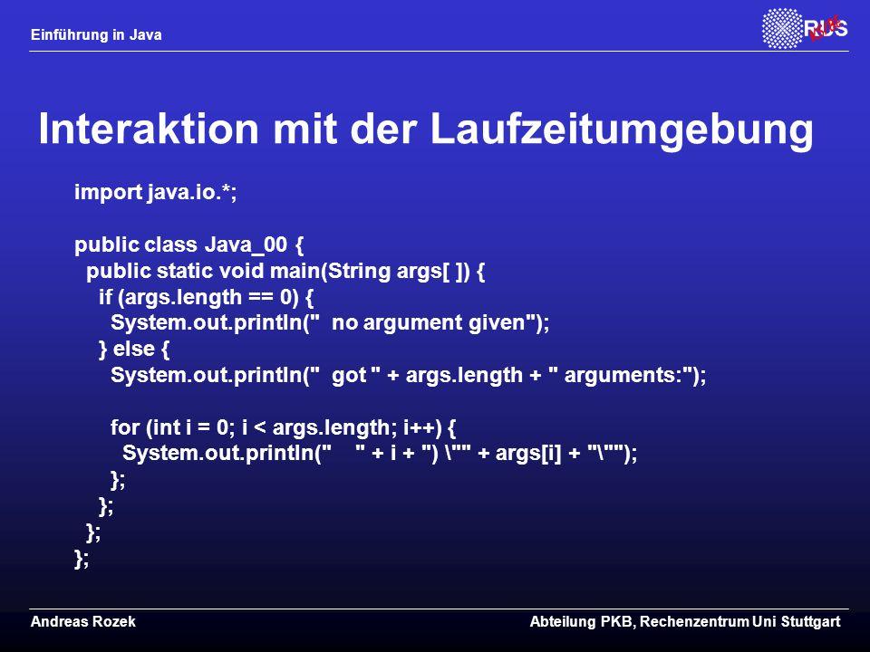 Einführung in Java Andreas RozekAbteilung PKB, Rechenzentrum Uni Stuttgart Interaktion mit der Laufzeitumgebung import java.io.*; public class Java_00 { public static void main(String args[ ]) { if (args.length == 0) { System.out.println( no argument given ); } else { System.out.println( got + args.length + arguments: ); for (int i = 0; i < args.length; i++) { System.out.println( + i + ) \ + args[i] + \ ); };