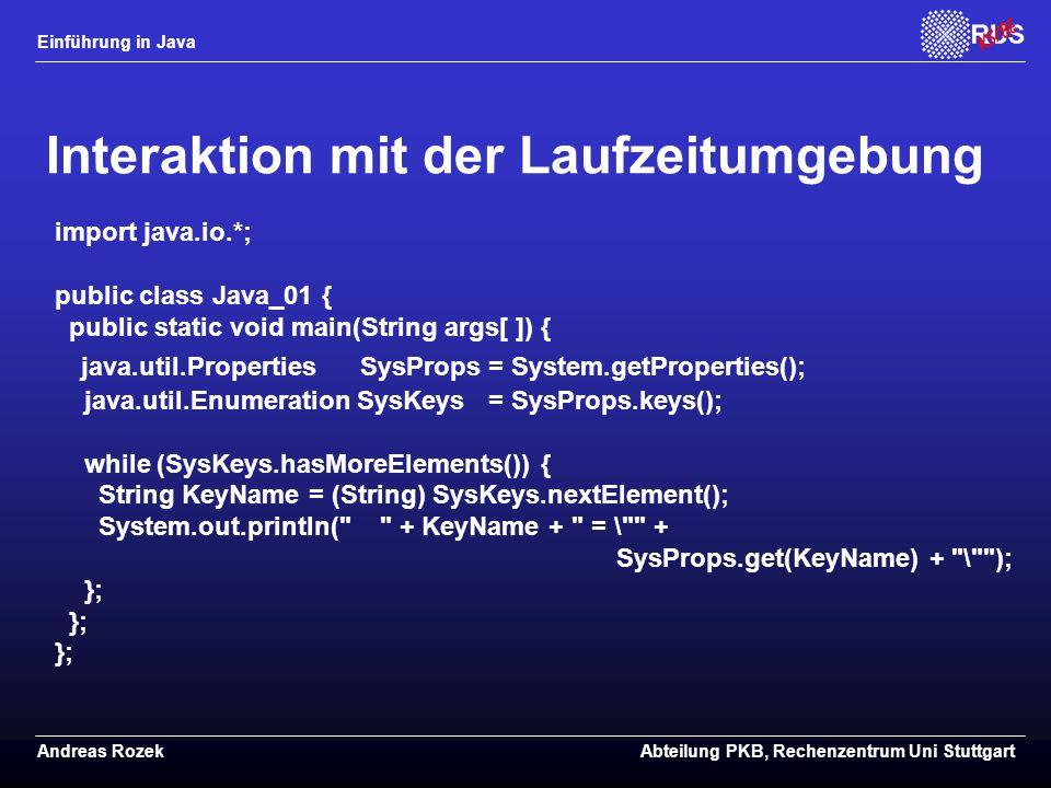 Einführung in Java Andreas RozekAbteilung PKB, Rechenzentrum Uni Stuttgart Interaktion mit der Laufzeitumgebung import java.io.*; public class Java_01 { public static void main(String args[ ]) { java.util.Properties SysProps = System.getProperties(); java.util.Enumeration SysKeys = SysProps.keys(); while (SysKeys.hasMoreElements()) { String KeyName = (String) SysKeys.nextElement(); System.out.println( + KeyName + = \ + SysProps.get(KeyName) + \ ); };