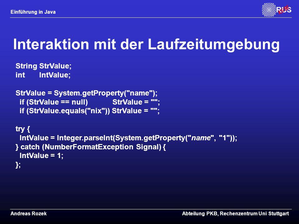 Einführung in Java Andreas RozekAbteilung PKB, Rechenzentrum Uni Stuttgart Interaktion mit der Laufzeitumgebung String StrValue; int IntValue; StrValue = System.getProperty( name ); if (StrValue == null) StrValue = ; if (StrValue.equals( nix )) StrValue = ; try { IntValue = Integer.parseInt(System.getProperty( name , 1 )); } catch (NumberFormatException Signal) { IntValue = 1; };
