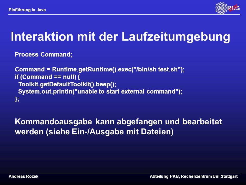 Einführung in Java Andreas RozekAbteilung PKB, Rechenzentrum Uni Stuttgart Interaktion mit der Laufzeitumgebung Process Command; Command = Runtime.getRuntime().exec( /bin/sh test.sh ); if (Command == null) { Toolkit.getDefaultToolkit().beep(); System.out.println( unable to start external command ); }; Kommandoausgabe kann abgefangen und bearbeitet werden (siehe Ein-/Ausgabe mit Dateien)