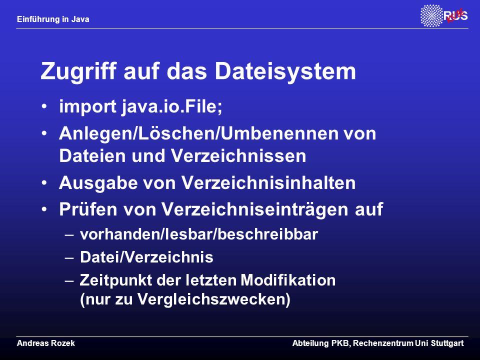 Einführung in Java Andreas RozekAbteilung PKB, Rechenzentrum Uni Stuttgart Zugriff auf das Dateisystem import java.io.File; Anlegen/Löschen/Umbenennen von Dateien und Verzeichnissen Ausgabe von Verzeichnisinhalten Prüfen von Verzeichniseinträgen auf –vorhanden/lesbar/beschreibbar –Datei/Verzeichnis –Zeitpunkt der letzten Modifikation (nur zu Vergleichszwecken)