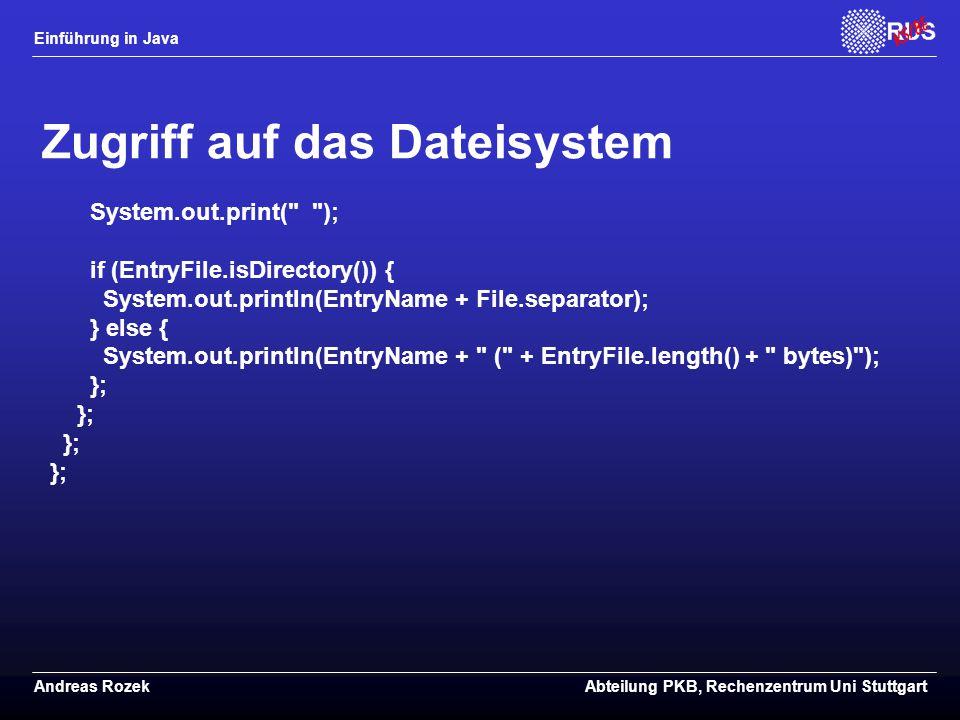 Einführung in Java Andreas RozekAbteilung PKB, Rechenzentrum Uni Stuttgart Zugriff auf das Dateisystem System.out.print( ); if (EntryFile.isDirectory()) { System.out.println(EntryName + File.separator); } else { System.out.println(EntryName + ( + EntryFile.length() + bytes) ); };