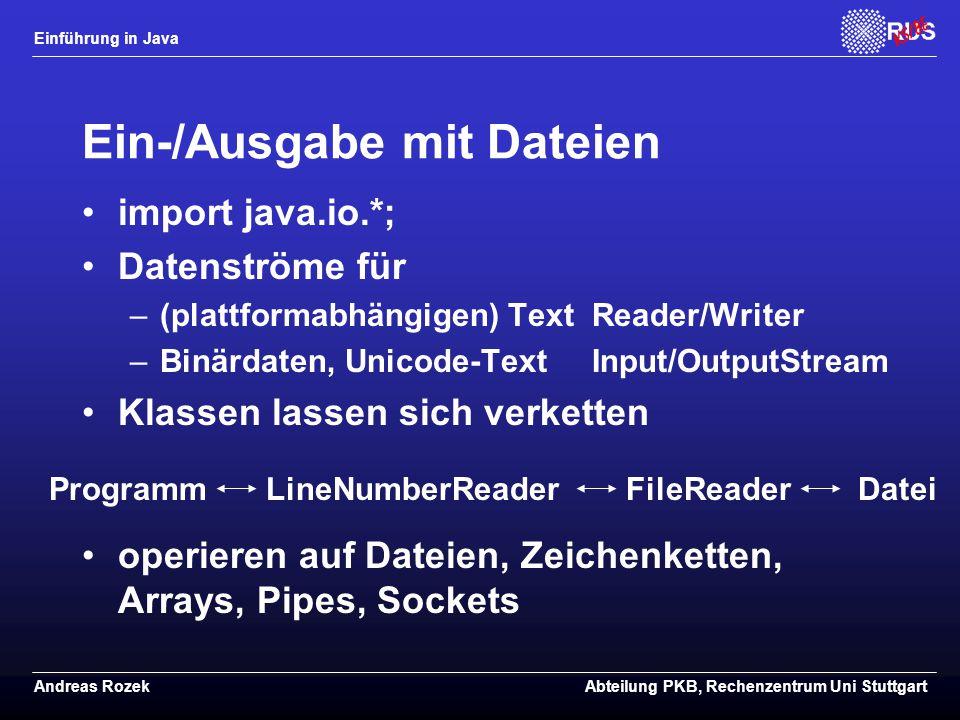 Einführung in Java Andreas RozekAbteilung PKB, Rechenzentrum Uni Stuttgart Ein-/Ausgabe mit Dateien import java.io.*; Datenströme für –(plattformabhängigen) Text Reader/Writer –Binärdaten, Unicode-Text Input/OutputStream Klassen lassen sich verketten operieren auf Dateien, Zeichenketten, Arrays, Pipes, Sockets ProgrammFileReaderDateiLineNumberReader
