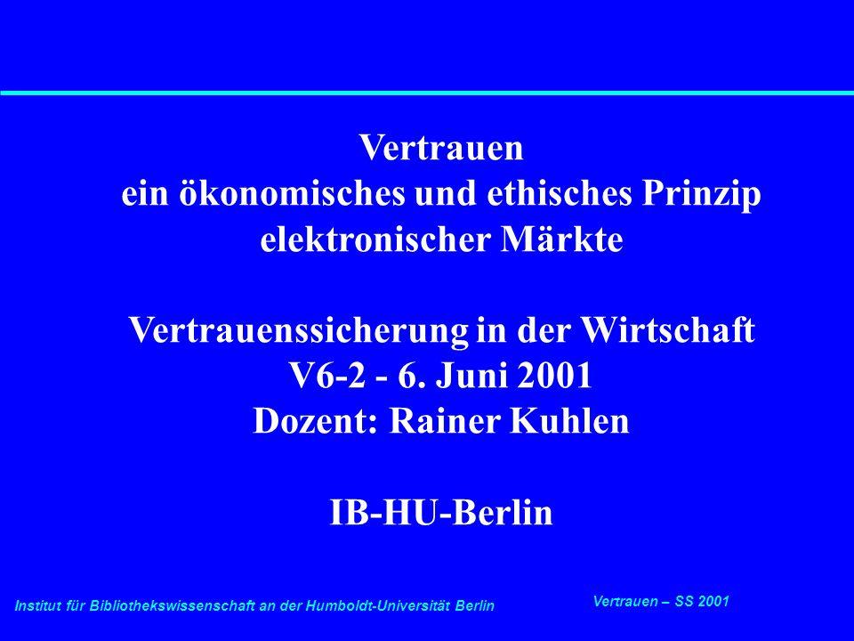 Institut für Bibliothekswissenschaft an der Humboldt-Universität Berlin 2 Vertrauen – SS 2001 6.6.2001 Vertrauens- und Privacy-Sicherung in der Wirtschaft Vertrauensfunktionen Vertrauenssicherung in elektronischen Netzen hängt im wesentlichen von drei Faktorengruppen ab:  Respekt (vor Privacy)  Qualität (der Anbieter und Angebote)  Sicherheit (in Transaktionen)