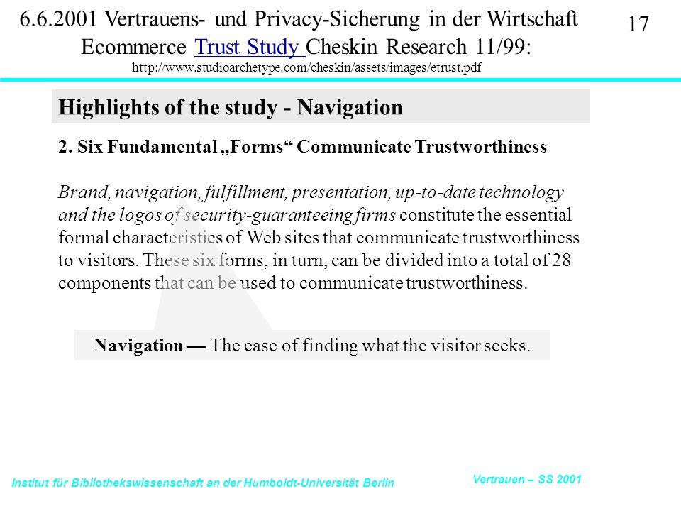 Institut für Bibliothekswissenschaft an der Humboldt-Universität Berlin 17 Vertrauen – SS 2001 6.6.2001 Vertrauens- und Privacy-Sicherung in der Wirtschaft Ecommerce Trust Study Cheskin Research 11/99: http://www.studioarchetype.com/cheskin/assets/images/etrust.pdfTrust Study 2.