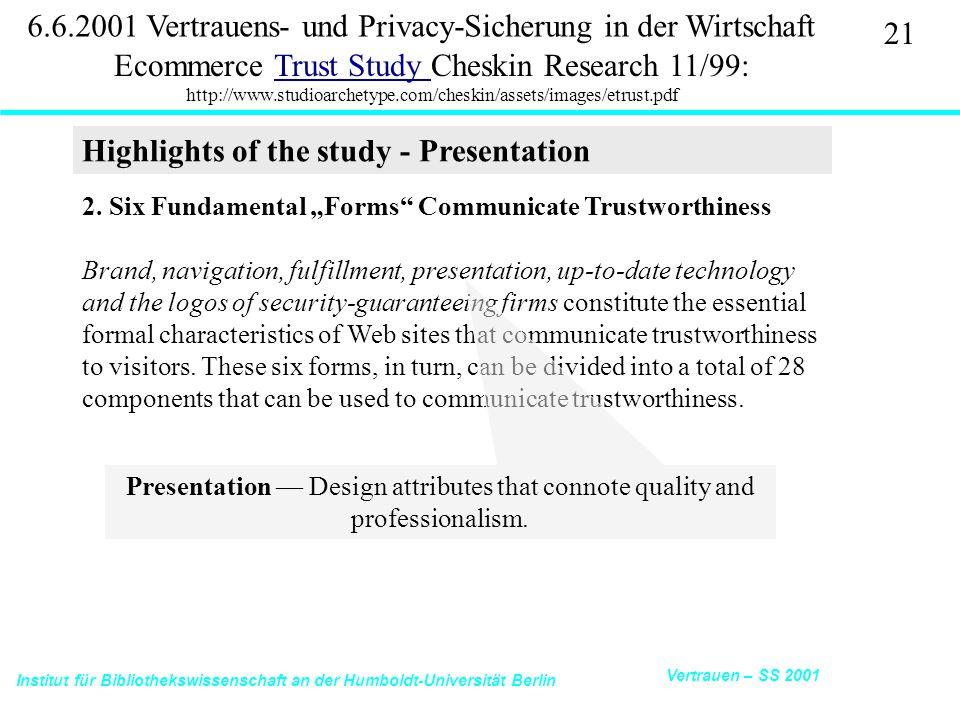 Institut für Bibliothekswissenschaft an der Humboldt-Universität Berlin 21 Vertrauen – SS 2001 6.6.2001 Vertrauens- und Privacy-Sicherung in der Wirtschaft Ecommerce Trust Study Cheskin Research 11/99: http://www.studioarchetype.com/cheskin/assets/images/etrust.pdfTrust Study 2.