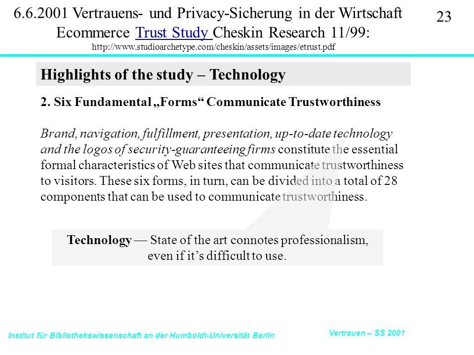 Institut für Bibliothekswissenschaft an der Humboldt-Universität Berlin 23 Vertrauen – SS 2001 6.6.2001 Vertrauens- und Privacy-Sicherung in der Wirtschaft Ecommerce Trust Study Cheskin Research 11/99: http://www.studioarchetype.com/cheskin/assets/images/etrust.pdfTrust Study 2.