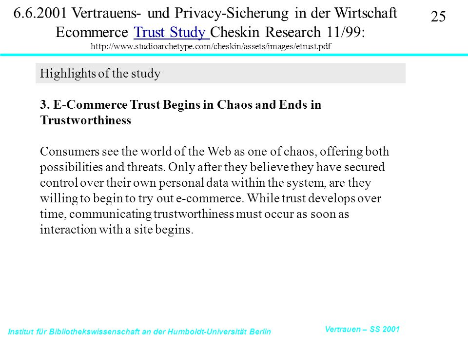 Institut für Bibliothekswissenschaft an der Humboldt-Universität Berlin 25 Vertrauen – SS 2001 6.6.2001 Vertrauens- und Privacy-Sicherung in der Wirtschaft Ecommerce Trust Study Cheskin Research 11/99: http://www.studioarchetype.com/cheskin/assets/images/etrust.pdfTrust Study 3.