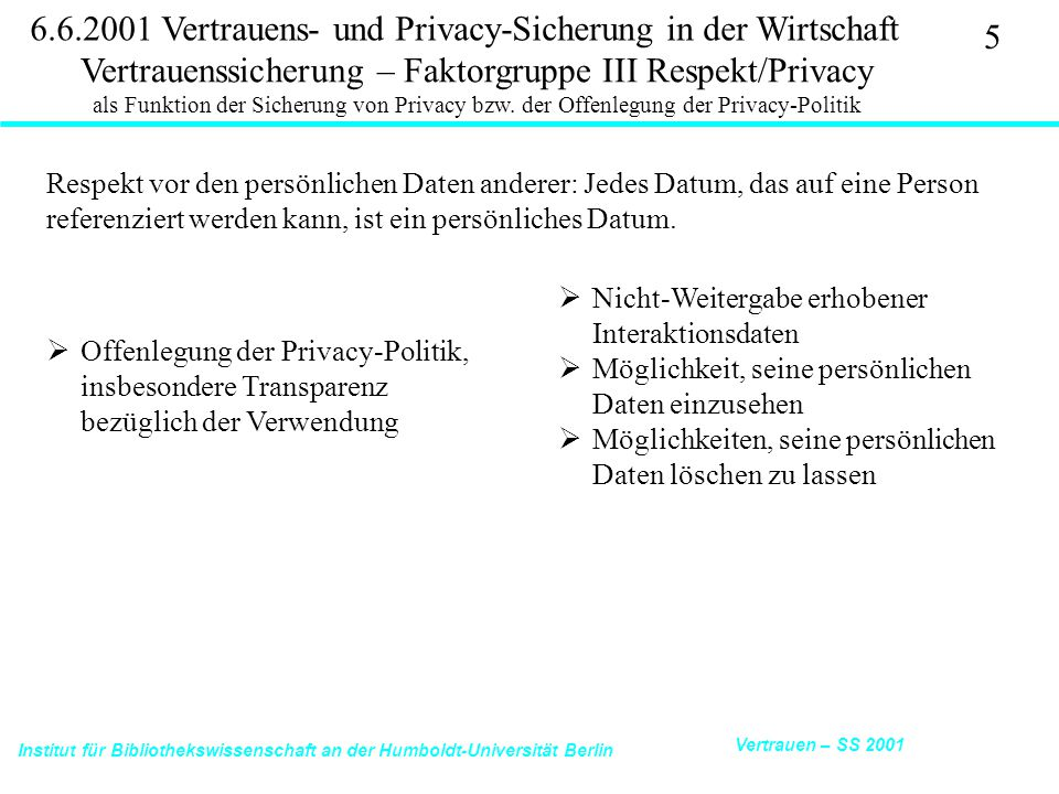 Institut für Bibliothekswissenschaft an der Humboldt-Universität Berlin 16 Vertrauen – SS 2001 6.6.2001 Vertrauens- und Privacy-Sicherung in der Wirtschaft Ecommerce Trust Study Cheskin Research 11/99: http://www.studioarchetype.com/cheskin/assets/images/etrust.pdfTrust Study Brand Overall Brand Equity: Consumer awareness of what this company does for consumers outside of the Web Web Brand Equity: How well the company's Web site fits with consumers' sense of what the company is about generally Benefit clarity: On one's first visit to the site, how easy it is to discern what the site is promising to deliver Portal/Aggregator Affiliations: Mention of an affiliation to portals and aggregators such as Yahoo, eXcite, ivillage, Lycos, etc.