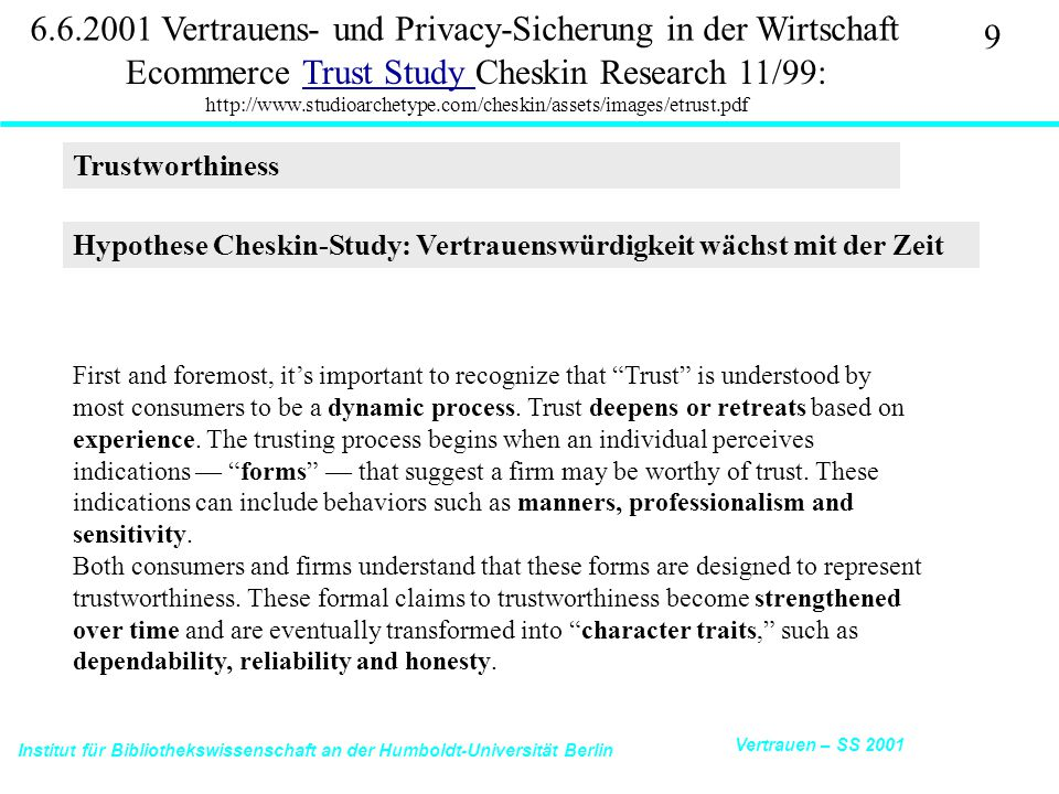 Institut für Bibliothekswissenschaft an der Humboldt-Universität Berlin 20 Vertrauen – SS 2001 6.6.2001 Vertrauens- und Privacy-Sicherung in der Wirtschaft Ecommerce Trust Study Cheskin Research 11/99: http://www.studioarchetype.com/cheskin/assets/images/etrust.pdfTrust Study Fulfillment Protection of Personal Information: The information one provides is guaranteed to be used for no purpose other than what one gave it for, without their approval Tracking: The site provides feedback or a confirmation number once the order is placed Recourse: The transaction process allows for recourse if one has a problem at any time during the process Return Policy: How clearly the return policy is explained Simplicity of Process How simple it is to buy something