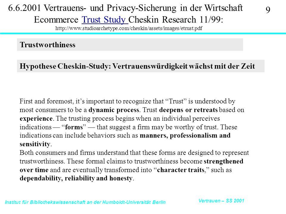Institut für Bibliothekswissenschaft an der Humboldt-Universität Berlin 9 Vertrauen – SS 2001 6.6.2001 Vertrauens- und Privacy-Sicherung in der Wirtschaft Ecommerce Trust Study Cheskin Research 11/99: http://www.studioarchetype.com/cheskin/assets/images/etrust.pdfTrust Study Hypothese Cheskin-Study: Vertrauenswürdigkeit wächst mit der Zeit Trustworthiness First and foremost, it's important to recognize that Trust is understood by most consumers to be a dynamic process.