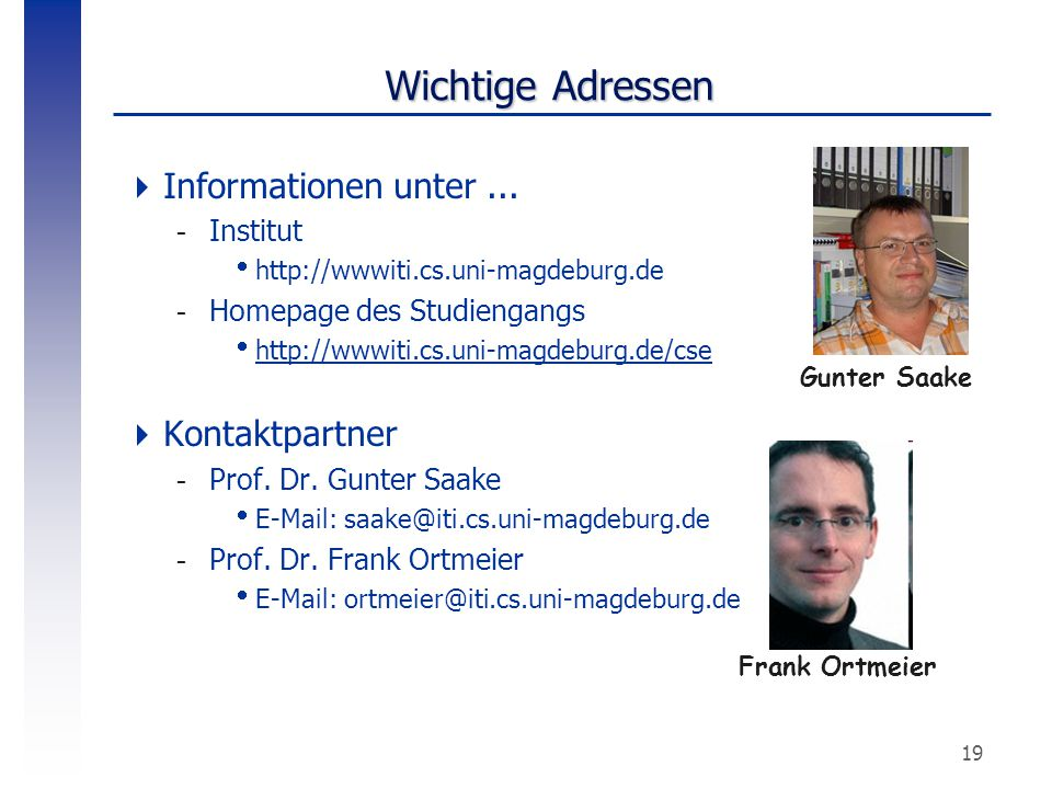 19 Wichtige Adressen  Informationen unter... -Institut  http://wwwiti.cs.uni-magdeburg.de -Homepage des Studiengangs  http://wwwiti.cs.uni-magdebur