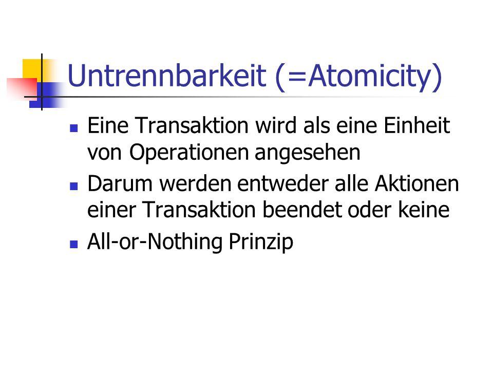 Untrennbarkeit (=Atomicity) Eine Transaktion wird als eine Einheit von Operationen angesehen Darum werden entweder alle Aktionen einer Transaktion bee