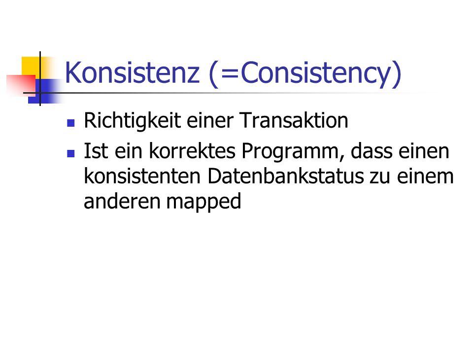 Konsistenz (=Consistency) Richtigkeit einer Transaktion Ist ein korrektes Programm, dass einen konsistenten Datenbankstatus zu einem anderen mapped