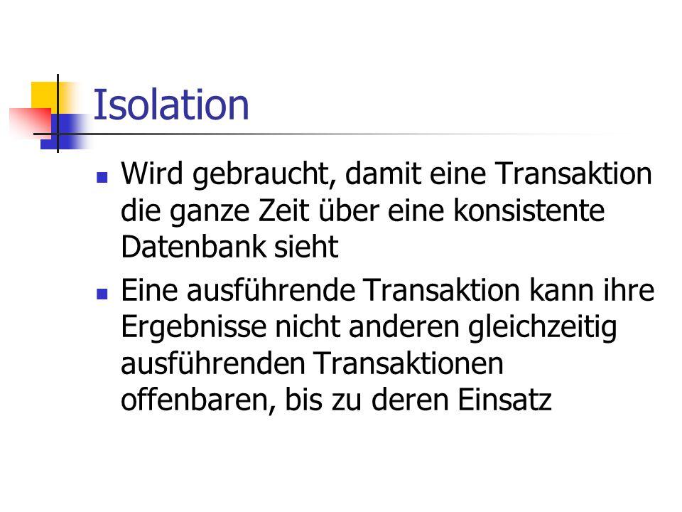 Isolation Wird gebraucht, damit eine Transaktion die ganze Zeit über eine konsistente Datenbank sieht Eine ausführende Transaktion kann ihre Ergebniss
