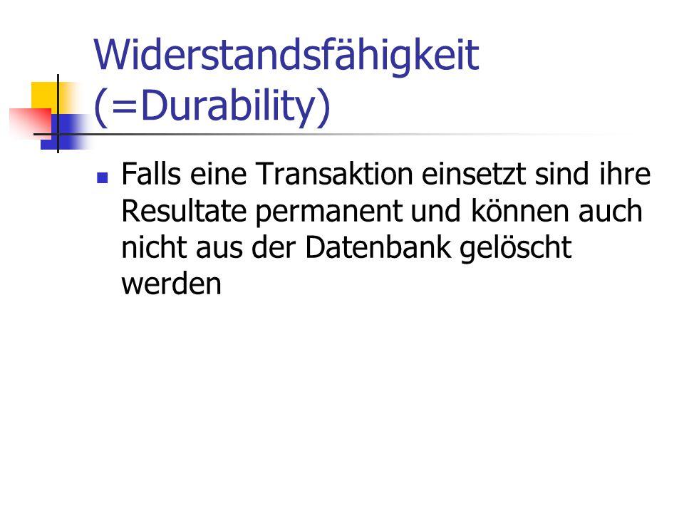 Widerstandsfähigkeit (=Durability) Falls eine Transaktion einsetzt sind ihre Resultate permanent und können auch nicht aus der Datenbank gelöscht werd