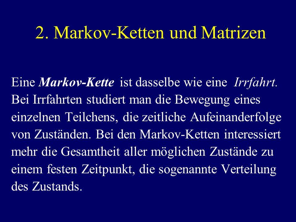 2. Markov-Ketten und Matrizen Eine Markov-Kette ist dasselbe wie eine Irrfahrt.