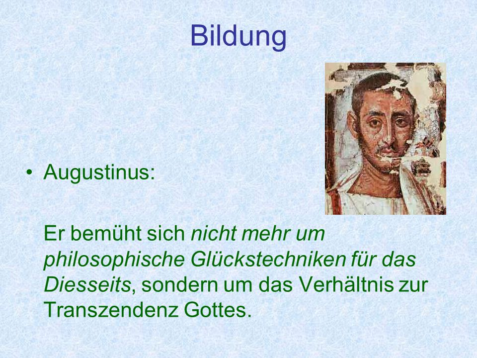 Bildung Augustinus: Er bemüht sich nicht mehr um philosophische Glückstechniken für das Diesseits, sondern um das Verhältnis zur Transzendenz Gottes.