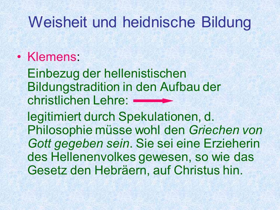 Weisheit und heidnische Bildung Klemens: Einbezug der hellenistischen Bildungstradition in den Aufbau der christlichen Lehre: legitimiert durch Spekulationen, d.
