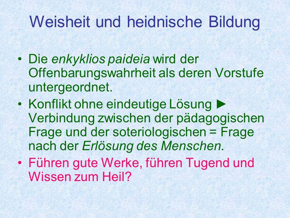 Weisheit und heidnische Bildung Die enkyklios paideia wird der Offenbarungswahrheit als deren Vorstufe untergeordnet.