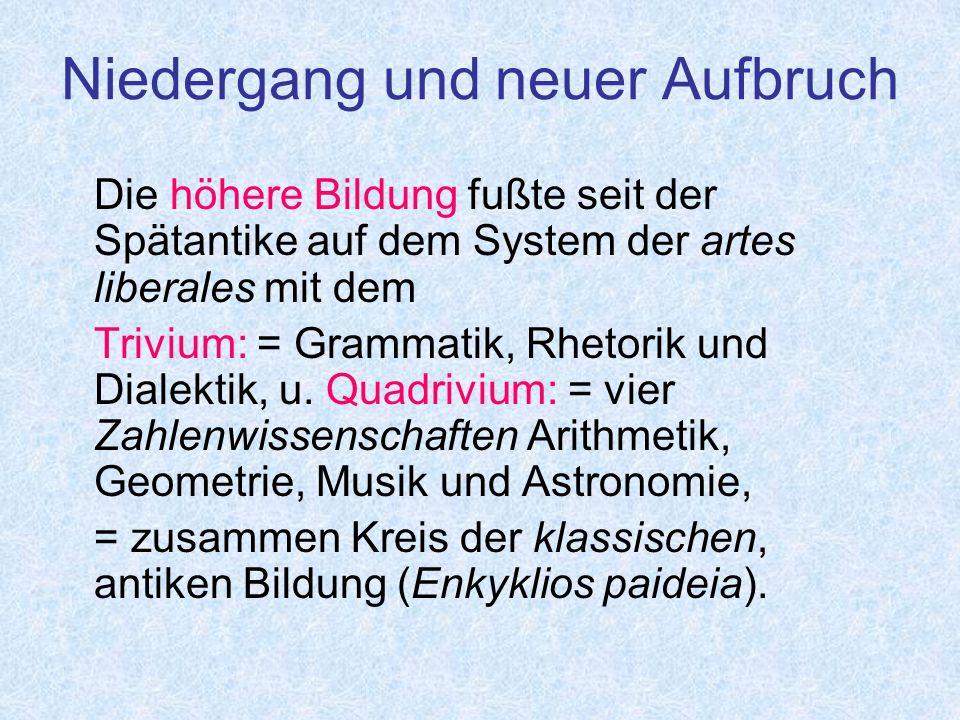 Niedergang und neuer Aufbruch Die höhere Bildung fußte seit der Spätantike auf dem System der artes liberales mit dem Trivium: = Grammatik, Rhetorik und Dialektik, u.