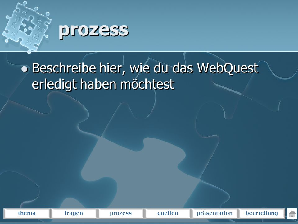 themafragenprozessquellenpräsentationbeurteilung prozess Beschreibe hier, wie du das WebQuest erledigt haben möchtest