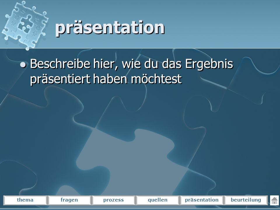 themafragenprozessquellenpräsentationbeurteilung präsentation Beschreibe hier, wie du das Ergebnis präsentiert haben möchtest