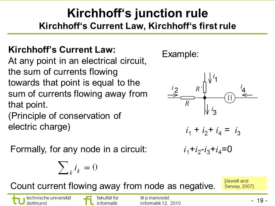 - 19 - technische universität dortmund fakultät für informatik  p.marwedel, informatik 12, 2010 Kirchhoff's junction rule Kirchhoff's Current Law, Kirchhoff's first rule Kirchhoff's Current Law: At any point in an electrical circuit, the sum of currents flowing towards that point is equal to the sum of currents flowing away from that point.
