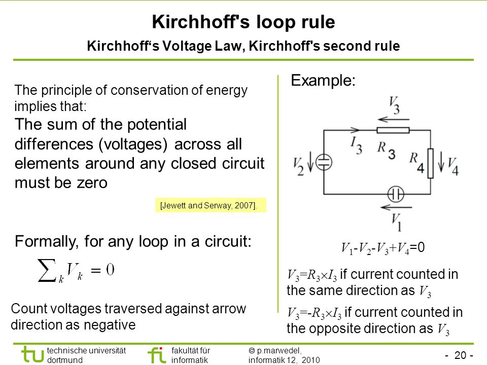 - 20 - technische universität dortmund fakultät für informatik  p.marwedel, informatik 12, 2010 Kirchhoff s loop rule Kirchhoff's Voltage Law, Kirchhoff s second rule The principle of conservation of energy implies that: The sum of the potential differences (voltages) across all elements around any closed circuit must be zero Example: Formally, for any loop in a circuit: Count voltages traversed against arrow direction as negative V 1 -V 2 -V 3 +V 4 =0 V 3 =R 3  I 3 if current counted in the same direction as V 3 V 3 =-R 3  I 3 if current counted in the opposite direction as V 3 [Jewett and Serway, 2007].