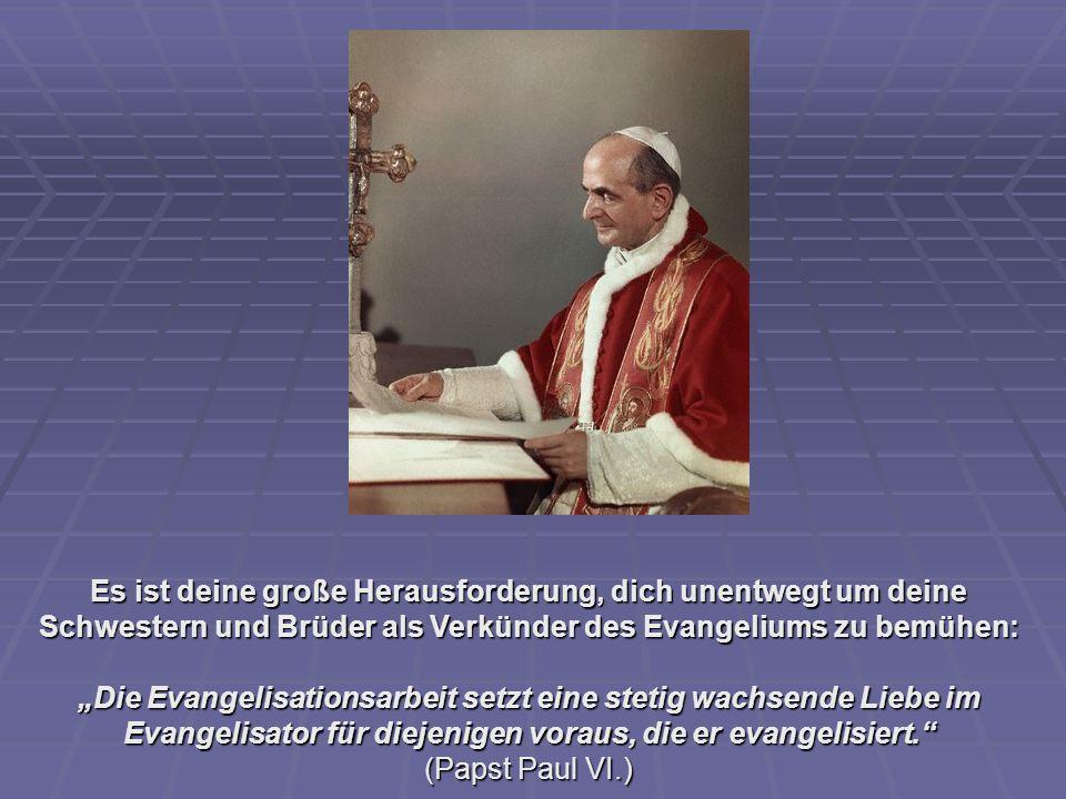 """Es ist deine große Herausforderung, dich unentwegt um deine Schwestern und Brüder als Verkünder des Evangeliums zu bemühen: """"Die Evangelisationsarbeit setzt eine stetig wachsende Liebe im Evangelisator für diejenigen voraus, die er evangelisiert. (Papst Paul VI.)"""