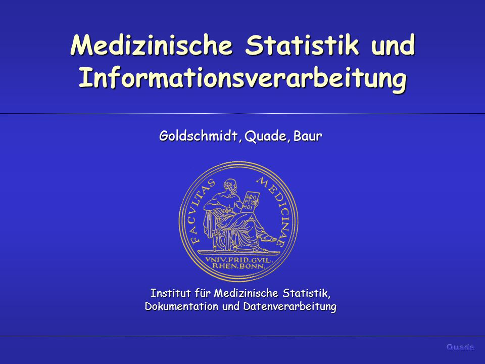 Medizinische Statistik und Informationsverarbeitung Goldschmidt, Quade, Baur Institut für Medizinische Statistik, Dokumentation und Datenverarbeitung