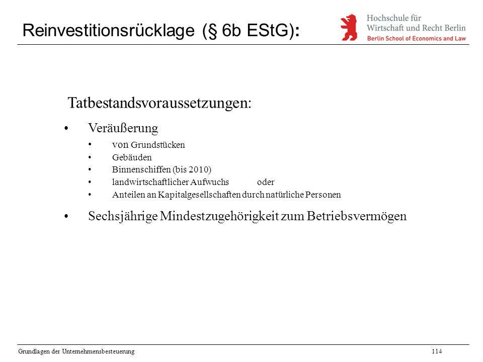 Grundlagen der Unternehmensbesteuerung114 Reinvestitionsrücklage (§ 6b EStG): Tatbestandsvoraussetzungen: Veräußerung von Grundstücken Gebäuden Binnen