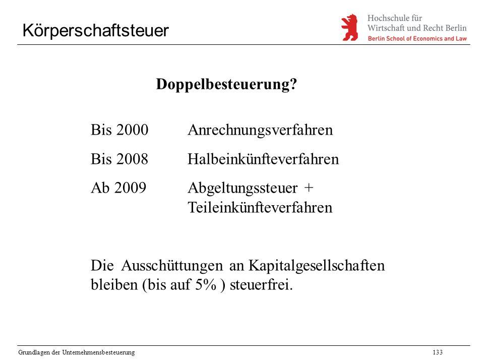 Grundlagen der Unternehmensbesteuerung133 Körperschaftsteuer Doppelbesteuerung? Bis 2000 Anrechnungsverfahren Bis 2008 Halbeinkünfteverfahren Ab 2009A