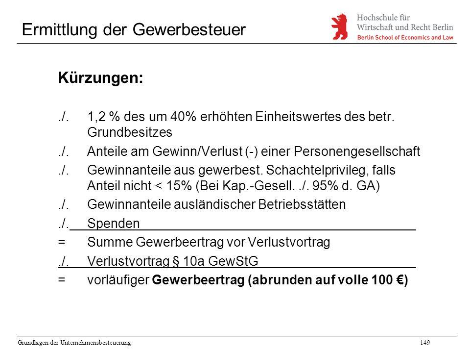 Grundlagen der Unternehmensbesteuerung149 Ermittlung der Gewerbesteuer Kürzungen:./.1,2 % des um 40% erhöhten Einheitswertes des betr. Grundbesitzes./