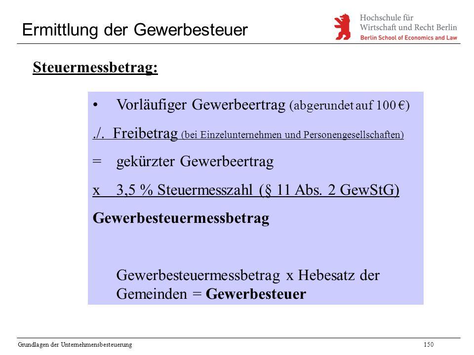 Grundlagen der Unternehmensbesteuerung150 Ermittlung der Gewerbesteuer Steuermessbetrag: Vorläufiger Gewerbeertrag (abgerundet auf 100 €)./. Freibetra