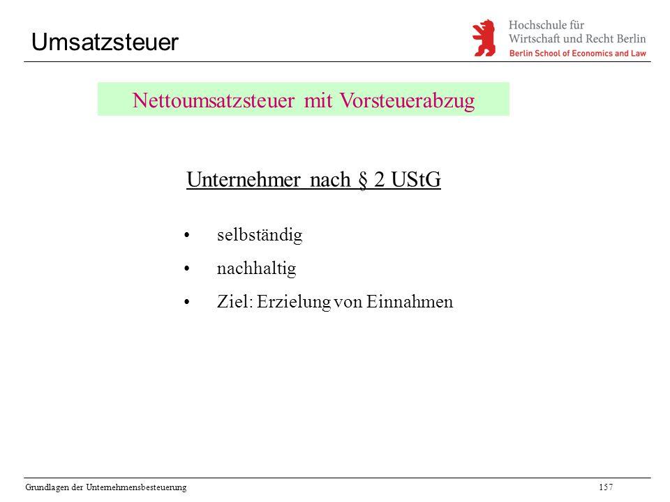 Grundlagen der Unternehmensbesteuerung157 Umsatzsteuer Nettoumsatzsteuer mit Vorsteuerabzug Unternehmer nach § 2 UStG selbständig nachhaltig Ziel: Erz